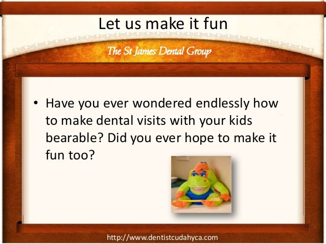 http://www.dentistcudahyca.comLet us make it fun• Have you ever wondered endlessly howto make dental visits with your kids...