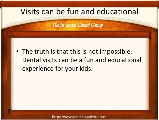 http://www.dentistcudahyca.comVisits can be fun and educational• The truth is that this is not impossible.Dental visits ca...