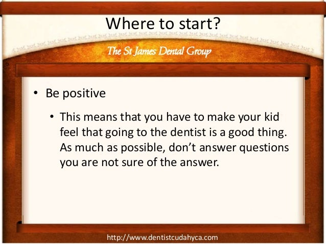 http://www.dentistcudahyca.comWhere to start?• Be positive• This means that you have to make your kidfeel that going to th...