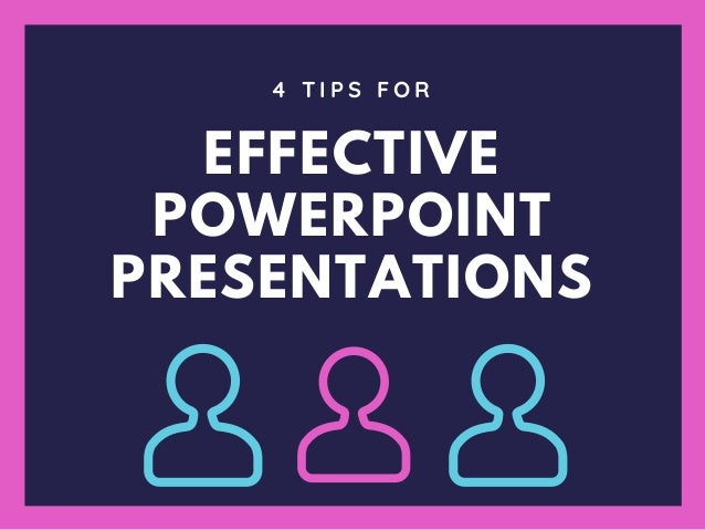 EFFECTIVE POWERPOINT PRESENTATIONS 4 T I P S F O R