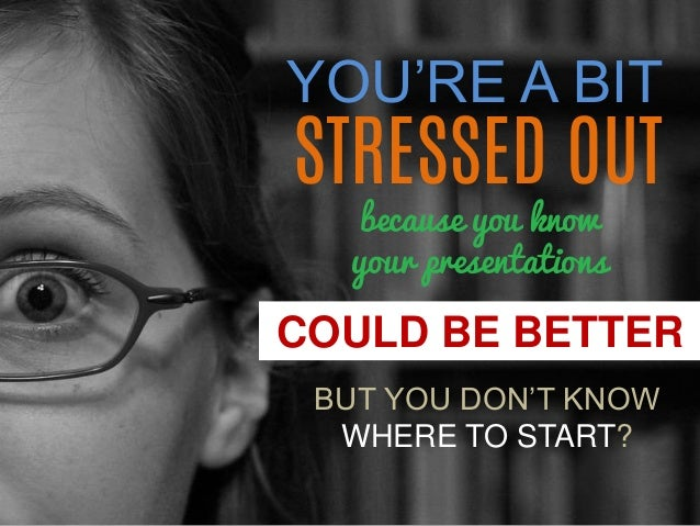 YOU'RE A BIT  COULD BE BETTER  STRESSED OUT  because you know  your presentations  BUT YOU DON'T KNOW  WHERE TO START?