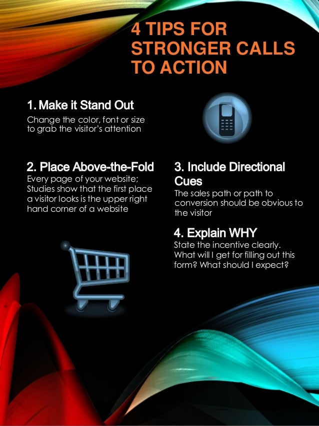 4 TIPS FOR STRONGER CALLS TO ACTION 1. Make it Stand Out Change the color, font or size to grab the visitor's attention  2...