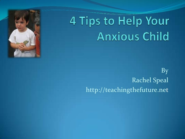 4 Tips to Help Your Anxious Child<br />By<br />Rachel Speal<br />http://teachingthefuture.net<br />
