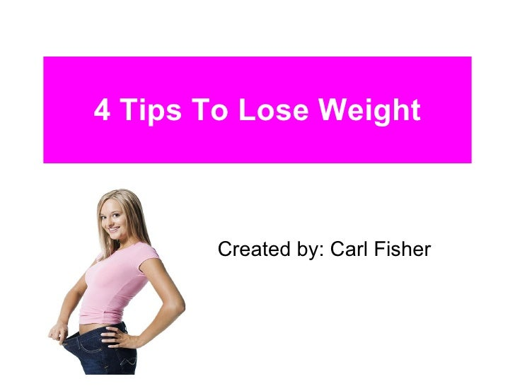 4 Tips To Lose Weight Created by: Carl Fisher