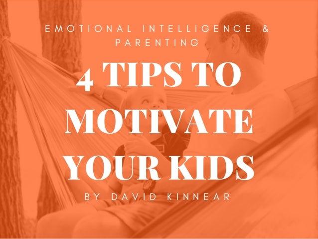 4 TIPS TO MOTIVATE YOUR KIDS B Y D A V I D K I N N E A R E M O T I O N A L I N T E L L I G E N C E & P A R E N T I N G