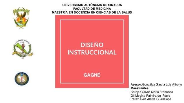 DISEÑO INSTRUCCIONAL GAGNÉ UNIVERSIDAD AUTÓNOMA DE SINALOA FACULTAD DE MEDICINA MAESTRÍA EN DOCENCIA EN CIENCIAS DE LA SAL...