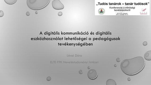 A digitális kommunikáció és digitális eszközhasználat lehetőségei a pedagógusok tevékenységében Lévai Dóra ELTE PPK Nevelé...