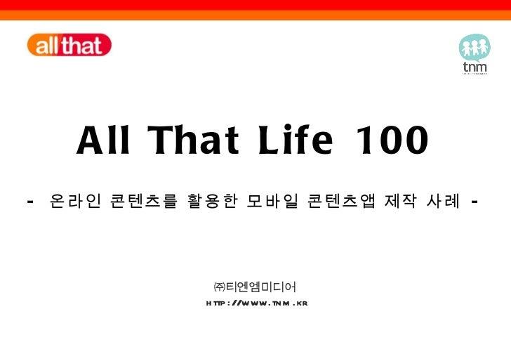 All That Life 100 -  온라인 콘텐츠를 활용한 모바일 콘텐츠앱 제작 사례  - ㈜티엔엠미디어  http://www.tnm.kr
