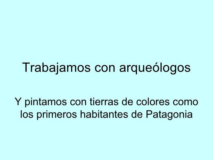 Trabajamos con arqueólogos Y pintamos con tierras de colores como los primeros habitantes de Patagonia