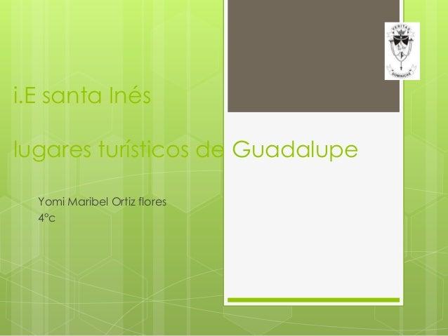 i.E santa Inés lugares turísticos de Guadalupe Yomi Maribel Ortiz flores 4°c