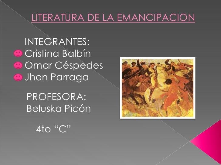 """LITERATURA DE LA EMANCIPACIONINTEGRANTES:Cristina BalbínOmar CéspedesJhon ParragaPROFESORA:Beluska Picón  4to """"C"""""""