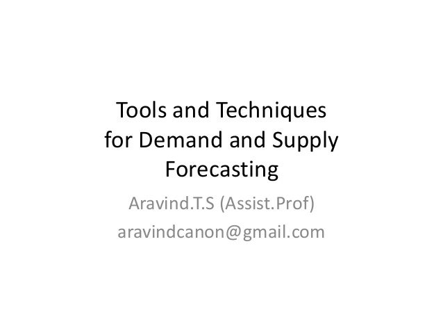 Tools and Techniques for Demand and Supply Forecasting Aravind.T.S (Assist.Prof) aravindcanon@gmail.com