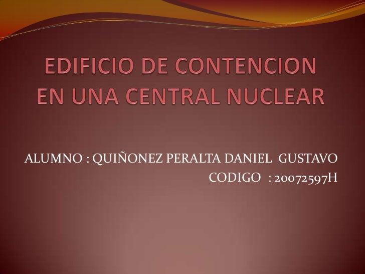 EDIFICIO DE CONTENCION  EN UNA CENTRAL NUCLEAR <br />ALUMNO : QUIÑONEZ PERALTA DANIEL  GUSTAVO  <br />CODIGO  : 20072597H<...