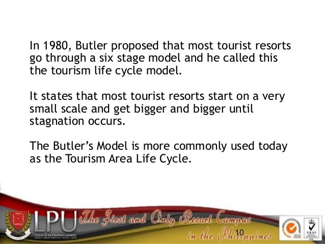 10 In 1980, Butler proposed that most tourist resorts go through a six stage model and he called this the tourism life cyc...