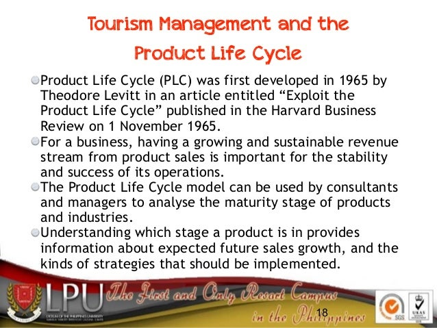 18 Tourism Management and the Product Life Cycle Product Life Cycle (PLC) was first developed in 1965 by Theodore Levitt i...