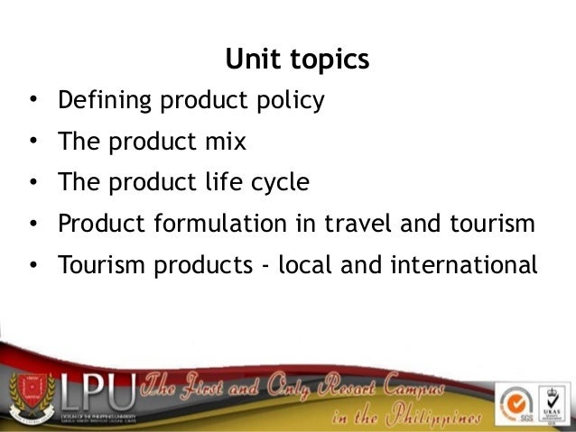 Unit topics • Defining product policy • The product mix • The product life cycle • Product formulation in travel and touri...