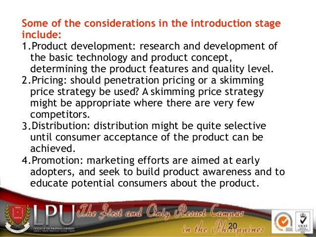 20 Some of the considerations in the introduction stage include: 1.Product development: research and development of the ba...