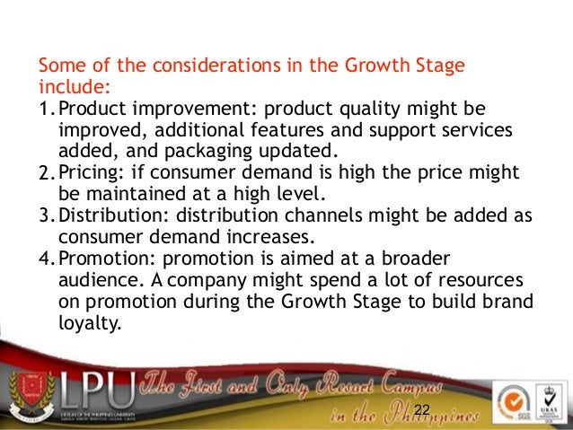22 Some of the considerations in the Growth Stage include: 1.Product improvement: product quality might be improved, addit...