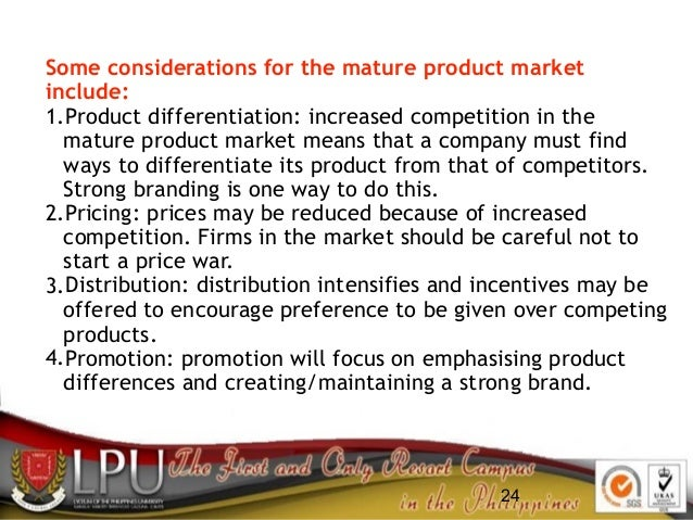 24 Some considerations for the mature product market include: 1.Product differentiation: increased competition in the matu...