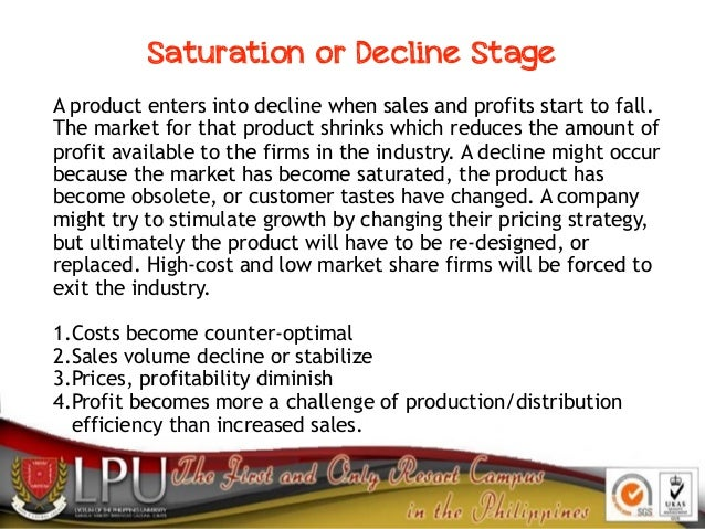 A product enters into decline when sales and profits start to fall. The market for that product shrinks which reduces the ...