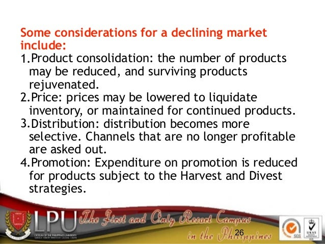 26 Some considerations for a declining market include: 1.Product consolidation: the number of products may be reduced, and...