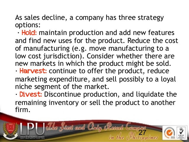 27 As sales decline, a company has three strategy options: · Hold: maintain production and add new features and find new u...