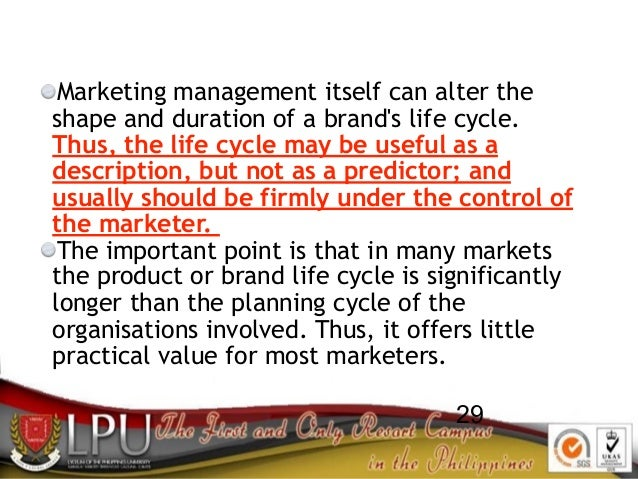 29 Marketing management itself can alter the shape and duration of a brand's life cycle. Thus, the life cycle may be usefu...
