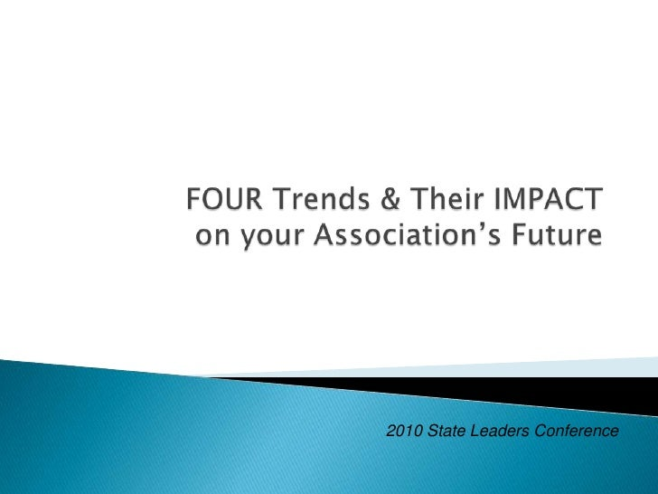 FOUR Trends & Their IMPACT on your Association's Future<br />2010 State Leaders Conference<br />