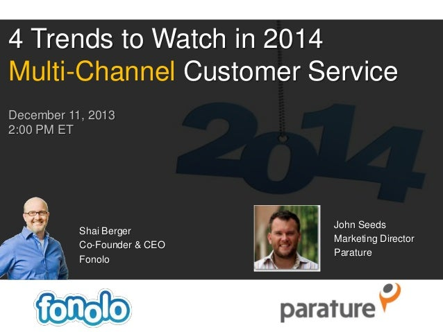 4 Trends to Watch in 2014 Multi-Channel Customer Service December 11, 2013 2:00 PM ET  Shai Berger Co-Founder & CEO Fonolo...