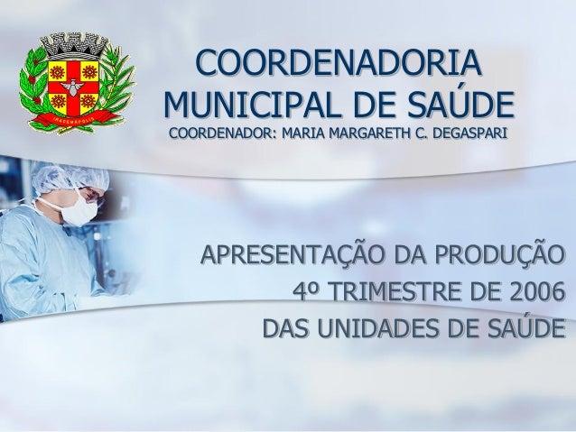 COORDENADORIAMUNICIPAL DE SAÚDECOORDENADOR: MARIA MARGARETH C. DEGASPARI   APRESENTAÇÃO DA PRODUÇÃO         4º TRIMESTRE D...
