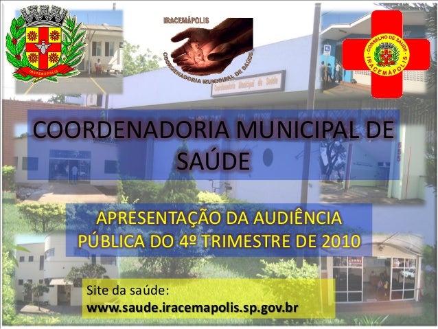 COORDENADORIA MUNICIPAL DE         SAÚDE     APRESENTAÇÃO DA AUDIÊNCIA   PÚBLICA DO 4º TRIMESTRE DE 2010    Site da saúde:...