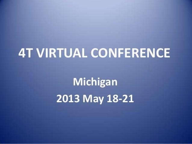 4T VIRTUAL CONFERENCE Michigan 2013 May 18-21