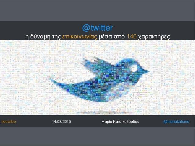 @twitter η δύναμη της επικοινωνίας μέσα από 140 χαρακτήρες socialbiz 14/03/2015 Μαρία Κατσικοβόρδου @mariakatsme