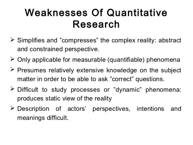 strengths and weaknesses of quantitative research Learning objectives list several ways in which qualitative research differs from quantitative research in psychology describe the strengths and weaknesses of.