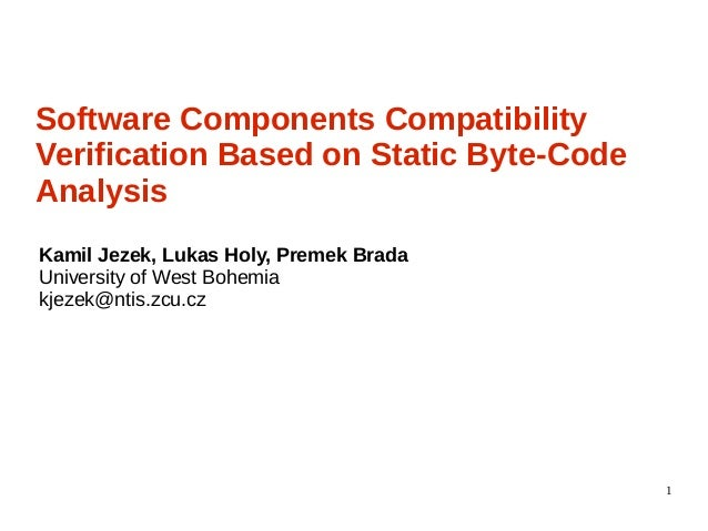 1 Software Components Compatibility Verification Based on Static Byte-Code Analysis Kamil Jezek, Lukas Holy, Premek Brada ...