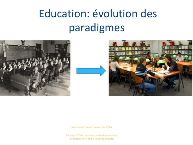 Education: évolution des paradigmes Workshop Erevan, 3 novembre 2014 Eric Lupi: KASA consultant on development and promoti...