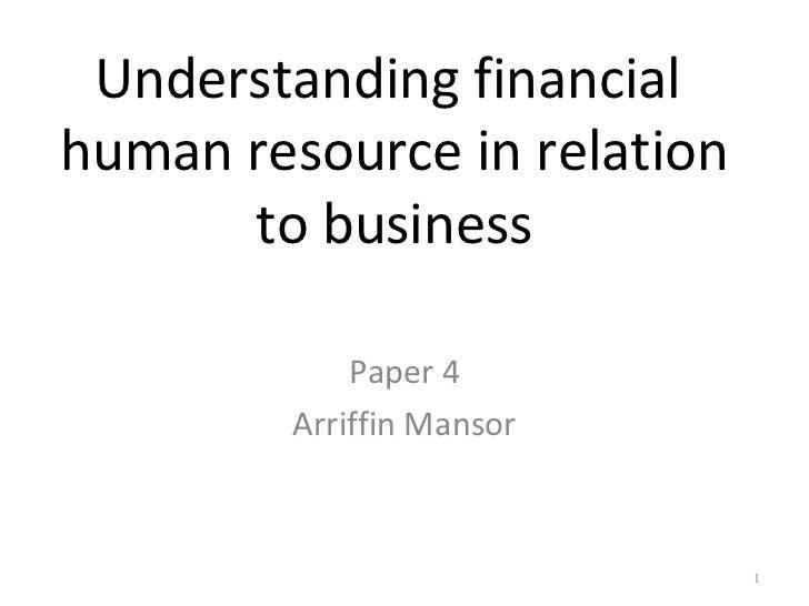 Understanding financialhuman resource in relation      to business             Paper 4         Arriffin Mansor            ...
