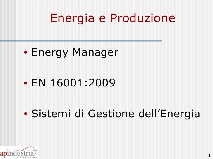 Energia e Produzione <ul><li>Energy Manager </li></ul><ul><li>EN 16001:2009 </li></ul><ul><li>Sistemi di Gestione dell'Ene...