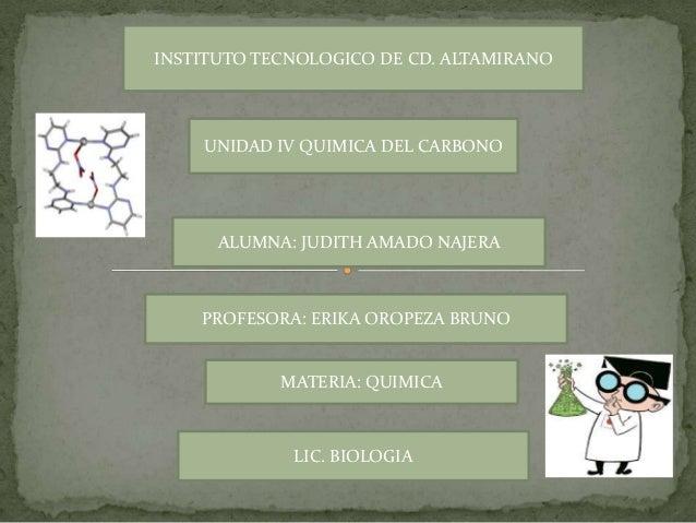 INSTITUTO TECNOLOGICO DE CD. ALTAMIRANO    UNIDAD IV QUIMICA DEL CARBONO      ALUMNA: JUDITH AMADO NAJERA    PROFESORA: ER...