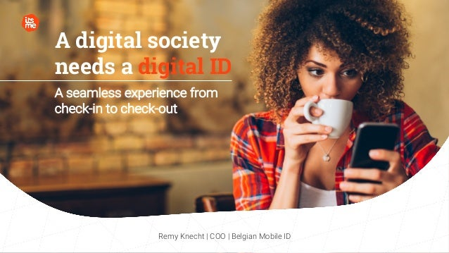 A digital society needs a digital ID A seamless experience from check-in to check-out Remy Knecht | COO | Belgian Mobile ID