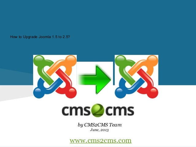 How to Upgrade Joomla 1.5 to 2.5? by CMS2CMS Team June, 2013 www.cms2cms.com