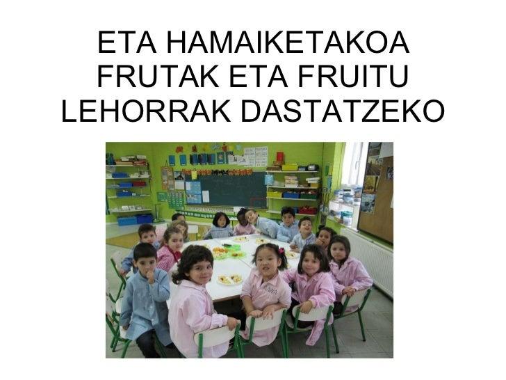 ETA HAMAIKETAKOA FRUTAK ETA FRUITU LEHORRAK DASTATZEKO