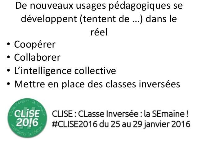 De nouveaux usages pédagogiques se développent (tentent de …) dans le réel • Coopérer • Collaborer • L'intelligence collec...