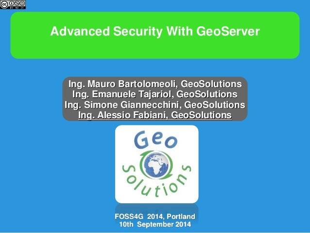 Advanced Security With GeoServer  Ing. Mauro Bartolomeoli, GeoSolutions  Ing. Emanuele Tajariol, GeoSolutions  Ing. Simone...