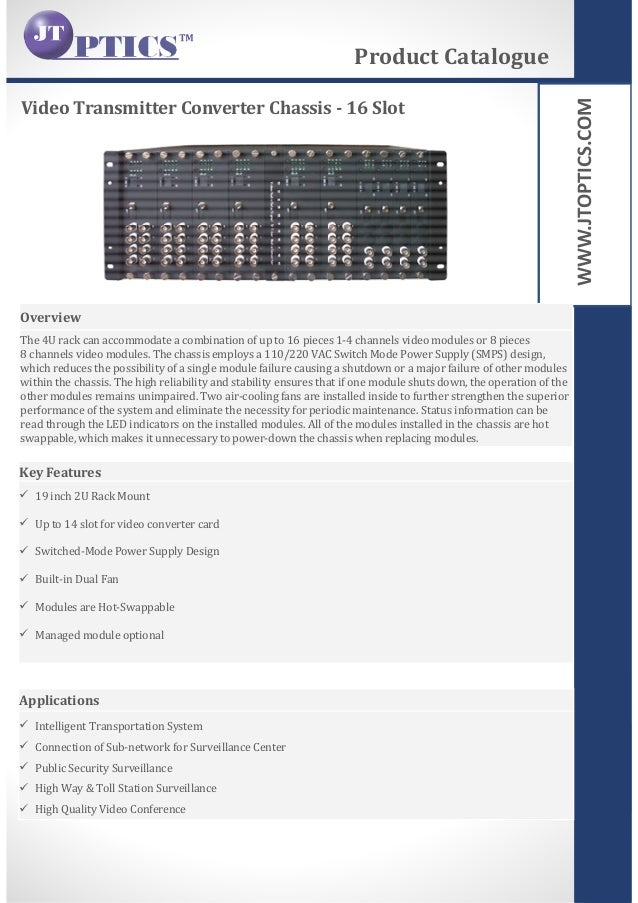 WWW.JTOPTICS.COM Video Transmitter Converter Chassis - 16 Slot Product Catalogue Overview The 4U rack can accommodate a co...
