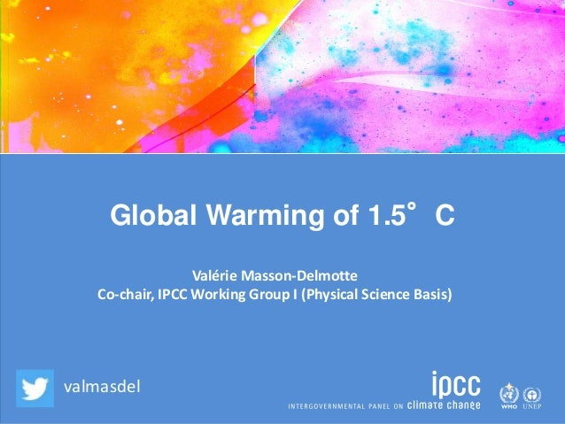 Global Warming of 1.5°C Valérie Masson-Delmotte Co-chair, IPCC Working Group I (Physical Science Basis) valmasdel