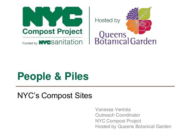NYC's Compost Sites People & Piles Vanessa Ventola Outreach Coordinator NYC Compost Project Hosted by Queens Botanical Gar...