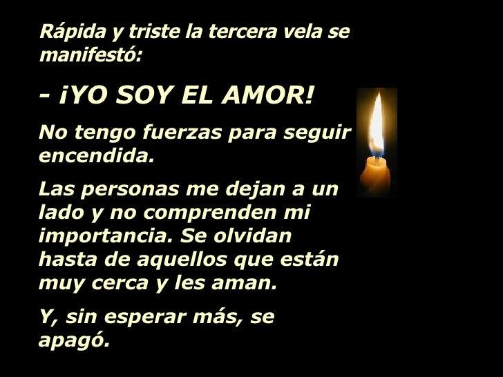 Rápida y triste la tercera vela se manifestó: - ¡YO SOY EL AMOR!   No tengo fuerzas para seguir encendida.  Las personas m...