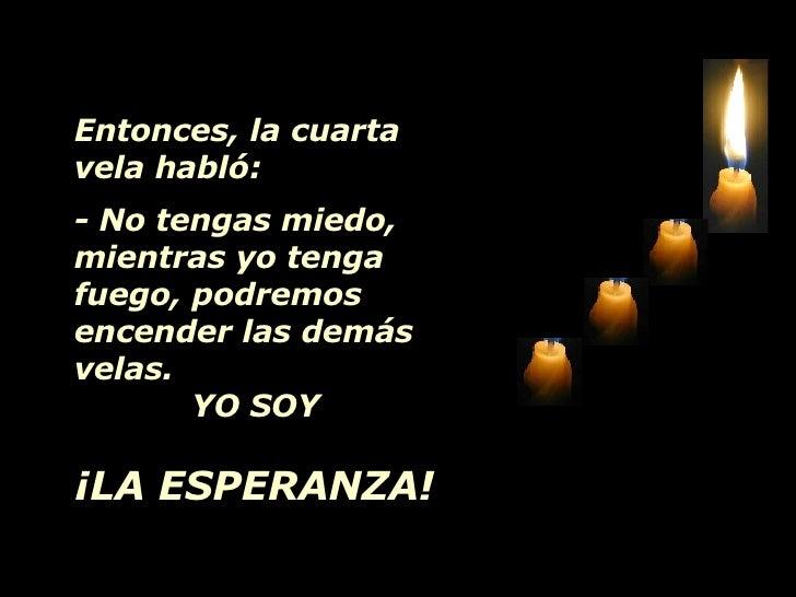 Entonces, la cuarta vela habló: - No tengas miedo, mientras yo tenga fuego, podremos encender las demás velas. YO SOY  ¡LA...