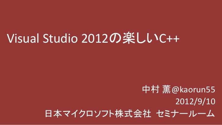Visual Studio 2012の楽しいC++                 中村 薫@kaorun55                      2012/9/10     日本マイクロソフト株式会社 セミナールーム